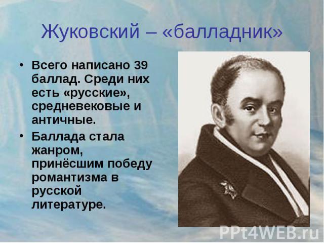 Жуковский – «балладник» Всего написано 39 баллад. Среди них есть «русские», средневековые и античные.Баллада стала жанром, принёсшим победу романтизма в русской литературе.