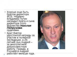 Хорошо еще быть братом директора ФСБ. Недавно Владимир Путин наградил брата и сы