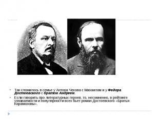 Так сложилось в семье у Антона Чехова с Михаилом и у Федора Достоевскогос брато