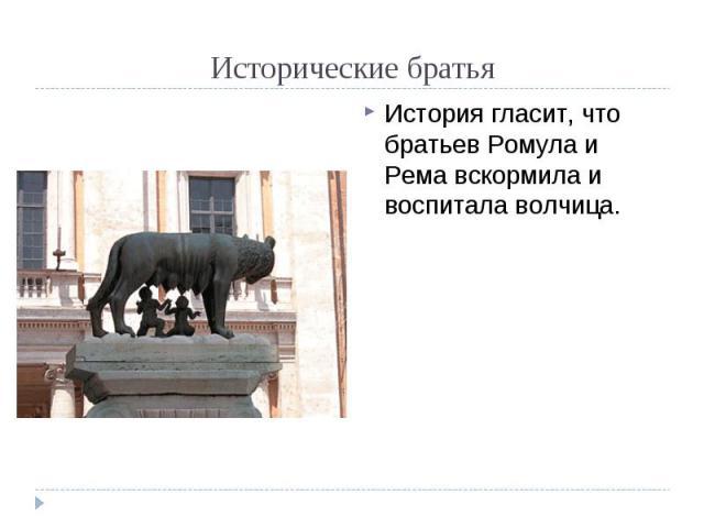 Исторические братья История гласит, что братьев Ромула и Рема вскормила и воспитала волчица.