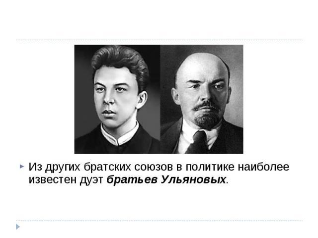 Из других братских союзов в политике наиболее известен дуэт братьев Ульяновых.