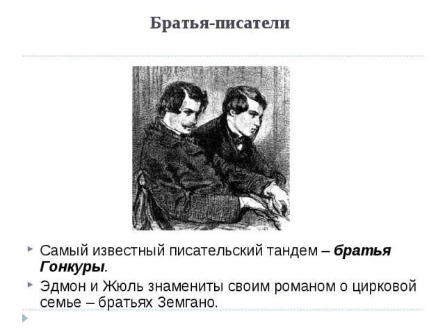 Братья-писатели Самый известный писательский тандем – братья Гонкуры. Эдмон и Жюль знамениты своим романом о цирковой семье – братьях Земгано.