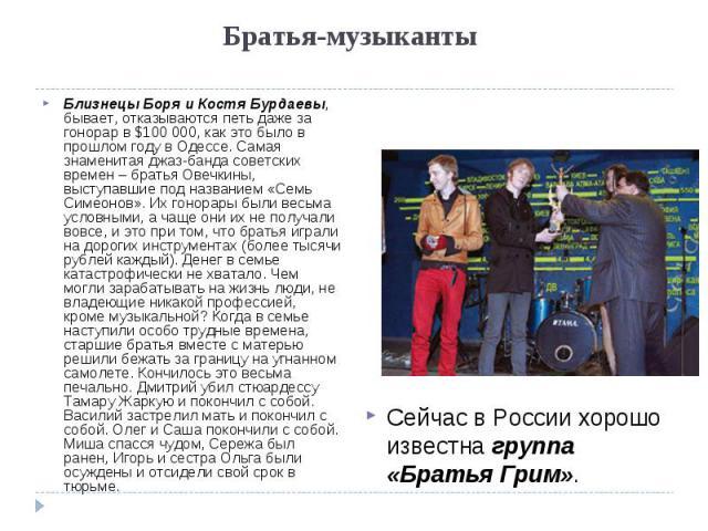 Братья-музыканты Близнецы Боря и Костя Бурдаевы, бывает, отказываются петь даже за гонорар в $100 000, как это было в прошлом году в Одессе. Самая знаменитая джаз-банда советских времен – братья Овечкины, выступавшие под названием «Семь Симеонов». И…