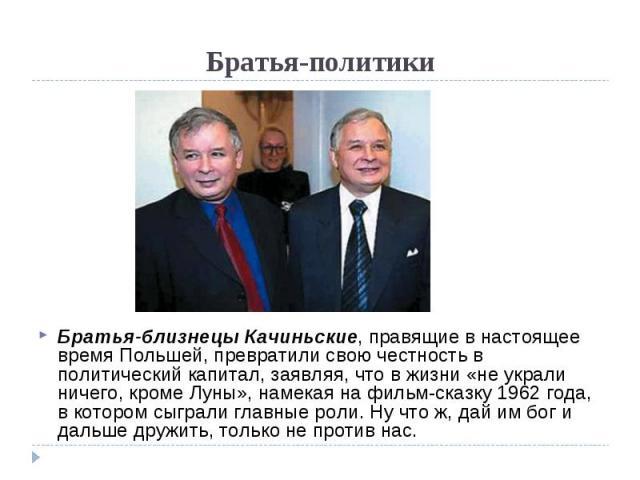 Братья-политики Братья-близнецы Качиньские, правящие в настоящее время Польшей, превратили свою честность в политический капитал, заявляя, что в жизни «не украли ничего, кроме Луны», намекая на фильм-сказку 1962 года, в котором сыграли главные роли.…