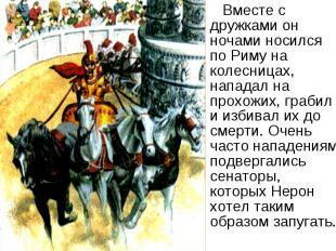 Вместе с дружками он ночами носился по Риму на колесницах, нападал на прохожих,