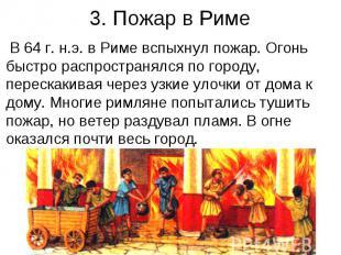 3. Пожар в Риме В 64 г. н.э. в Риме вспыхнул пожар. Огонь быстро распространялся