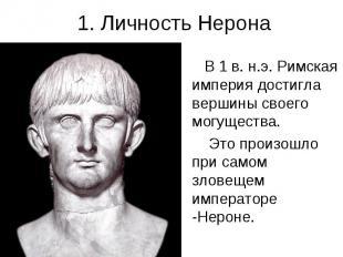 1. Личность Нерона В 1 в. н.э. Римская империя достигла вершины своего могуществ