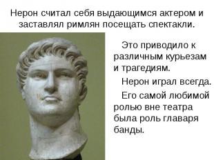 Нерон считал себя выдающимся актером и заставлял римлян посещать спектакли. Это