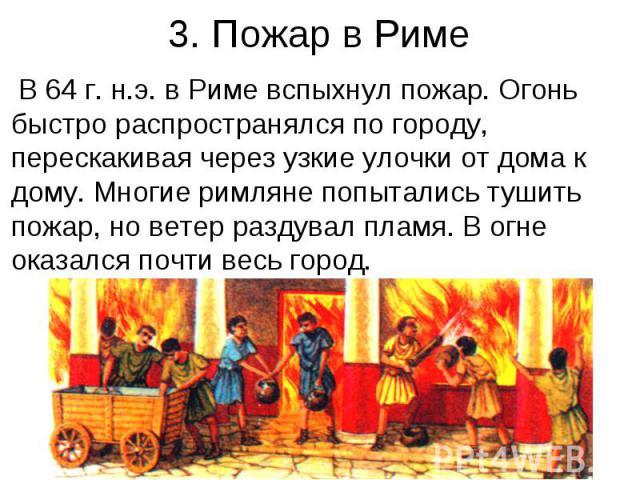 3. Пожар в Риме В 64 г. н.э. в Риме вспыхнул пожар. Огонь быстро распространялся по городу, перескакивая через узкие улочки от дома к дому. Многие римляне попытались тушить пожар, но ветер раздувал пламя. В огне оказался почти весь город.