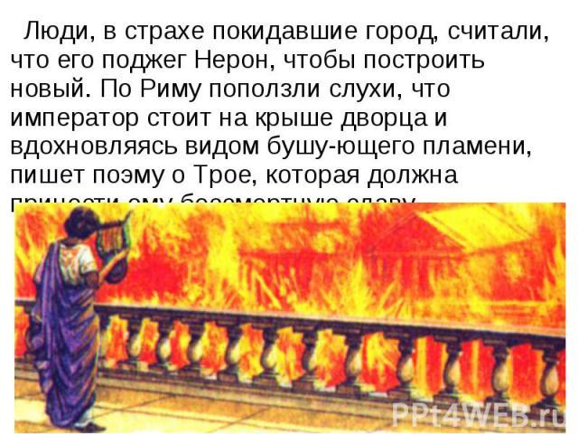Люди, в страхе покидавшие город, считали, что его поджег Нерон, чтобы построить новый. По Риму поползли слухи, что император стоит на крыше дворца и вдохновляясь видом бушу-ющего пламени, пишет поэму о Трое, которая должна принести ему бессмертную славу.