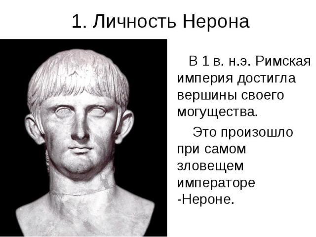 1. Личность Нерона В 1 в. н.э. Римская империя достигла вершины своего могущества. Это произошло при самом зловещем императоре -Нероне.