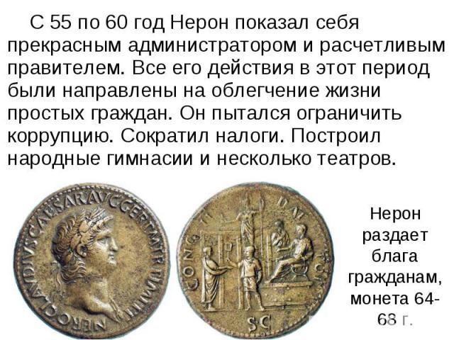 С 55 по 60 год Нерон показал себя прекрасным администратором и расчетливым правителем. Все его действия в этот период были направлены на облегчение жизни простых граждан. Он пытался ограничить коррупцию. Сократил налоги. Построил народные гимнасии и…