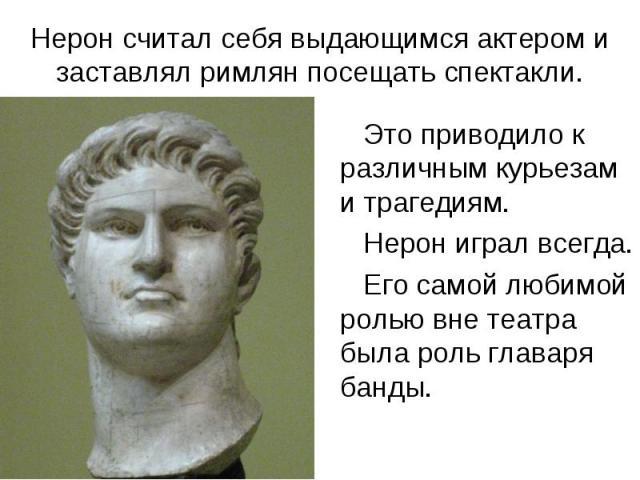 Нерон считал себя выдающимся актером и заставлял римлян посещать спектакли. Это приводило к различным курьезам и трагедиям. Нерон играл всегда. Его самой любимой ролью вне театра была роль главаря банды.