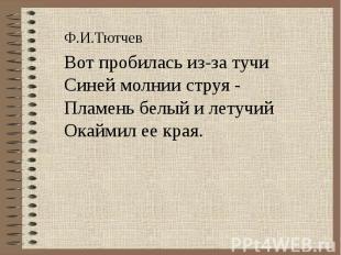 Ф.И.ТютчевВот пробилась из-за тучиСиней молнии струя -Пламень белый и летучийОка
