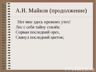 А.Н. Майков (продолжение) Нет мне здесь прежних утех!Лес с себя тайну совлёк:Сор