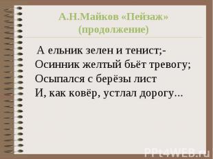 А.Н.Майков «Пейзаж»(продолжение) А ельник зелен и тенист;-Осинник желтый бьёт тр