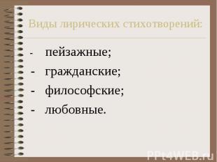 Виды лирических стихотворений: - пейзажные; - гражданские; - философские; - любо