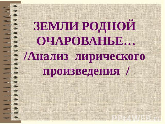 ЗЕМЛИ РОДНОЙ ОЧАРОВАНЬЕ…/Анализ лирического произведения /