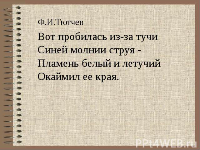 Ф.И.ТютчевВот пробилась из-за тучиСиней молнии струя -Пламень белый и летучийОкаймил ее края.