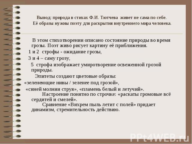 Вывод: природа в стихах Ф.И. Тютчева живет не сама по себе. Её образы нужны поэту для раскрытия внутреннего мира человека. В этом стихотворении описано состояние природы во время грозы. Поэт живо рисует картину её приближения. 1 и 2 строфы - ожидани…