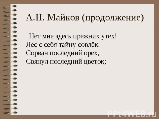 А.Н. Майков (продолжение) Нет мне здесь прежних утех!Лес с себя тайну совлёк:Сорван последний орех,Свянул последний цветок;
