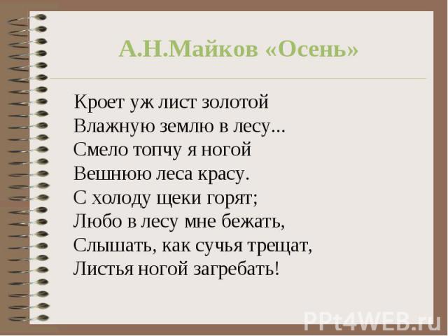 А.Н.Майков «Осень» Кроет уж лист золотойВлажную землю в лесу...Смело топчу я ногойВешнюю леса красу.С холоду щеки горят;Любо в лесу мне бежать,Слышать, как сучья трещат,Листья ногой загребать!