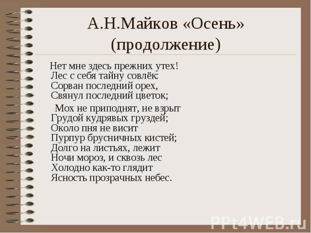 А.Н.Майков «Осень» (продолжение) Нет мне здесь прежних утех!Лес с себя тайну совлёк:Сорван последний орех,Свянул последний цветок; Мох не приподнят, не взрытГрудой кудрявых груздей;Около пня не виситПурпур брусничных кистей;Долго на листьях, лежитНо…