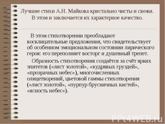 Лучшие стихи А.Н. Майкова кристально чисты и свежи. В этом и заключается их характерное качество. В этом стихотворении преобладают восклицательные предложения, что свидетельствует об особенном эмоциональном состоянии лирического героя: его переполня…