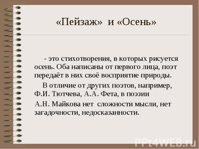«Пейзаж» и «Осень» - это стихотворения, в которых рисуется осень. Оба написаны от первого лица, поэт передаёт в них своё восприятие природы. В отличие от других поэтов, например, Ф.И. Тютчева, А.А. Фета, в поэзии А.Н. Майкова нет сложности мысли, не…