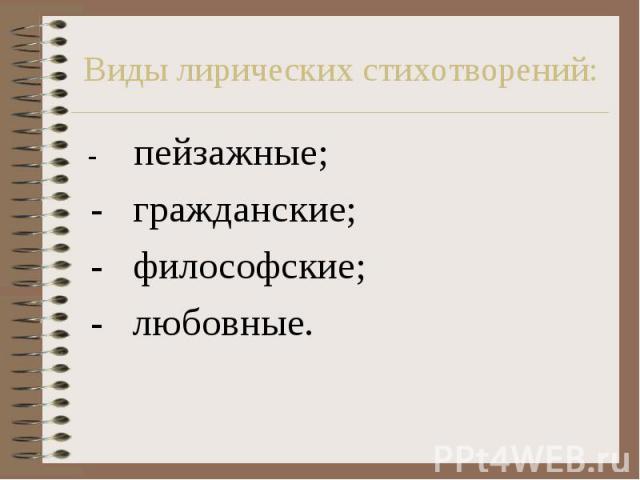 Виды лирических стихотворений: - пейзажные; - гражданские; - философские; - любовные.