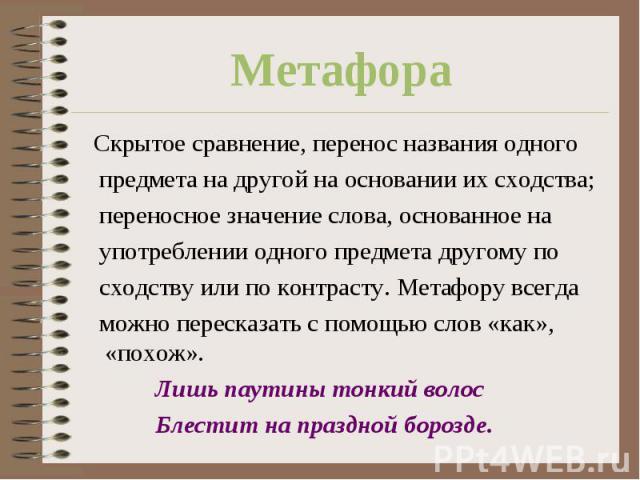 Метафора Скрытое сравнение, перенос названия одного предмета на другой на основании их сходства; переносное значение слова, основанное на употреблении одного предмета другому по сходству или по контрасту. Метафору всегда можно пересказать с помощью …