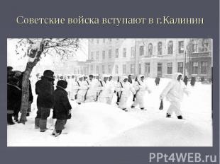 Советские войска вступают в г.Калинин