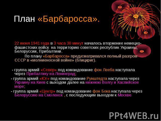 План «Барбаросса». 22 июня 1941 года в 3 часа 30 минут началось вторжение немецко-фашистских войск на территорию советских республик Украины, Белоруссии, Прибалтики. По плану «Барбаросса» предусматривался полный разгром СССР в «молниеносной войне» (…