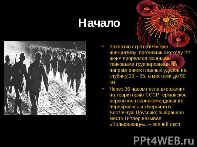 Начало Захватив стратегическую инициативу, противник к исходу 22 июня прорвался мощными танковыми группировками на направлениях главных ударов на глубину 20 – 35, а местами до 50 км.Через 36 часов после вторжения на территорию СССР германское верхов…
