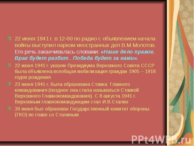 Меролприятия советского правительства 22 июня 1941 г. в 12-00 по радио с объявлением начала войны выступил нарком иностранных дел В.М.Молотов. Его речь заканчивалась словами: «Наше дело правое. Враг будет разбит . Победа будет за нами».22 июня 1941 …