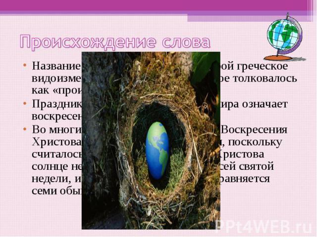 Происхождение слова Название «Пасха» представляет собой греческое видоизменённое слово pesah, которое толковалось как «происхождение»Праздник Пасхи у христиан всего мира означает воскресение Иисуса Христа.Во многих местностях России день Воскресения…