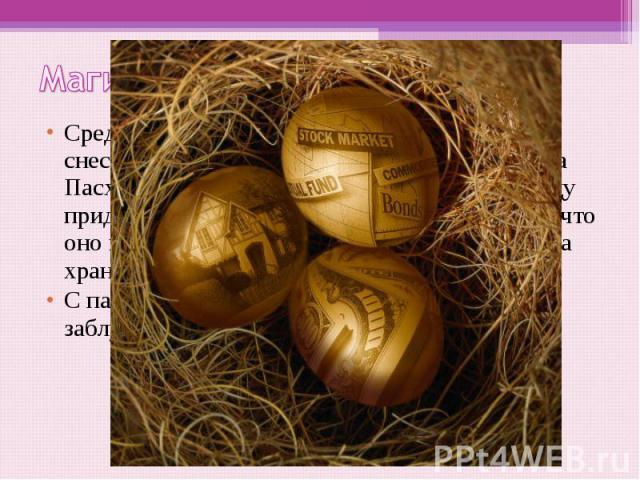 Магия яиц Среди славян бытовало поверье, что яйца, снесённые в Страстной четверг и съеденные на Пасху, защищали от недуга. Освящённому яйцу придавались магические свойства. Считалось, что оно может потушить огонь, поэтому такие яйца хранили за иконо…