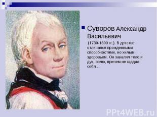 Суворов Александр Васильевич (1730-1800 гг.). В детстве отличался врожденными сп