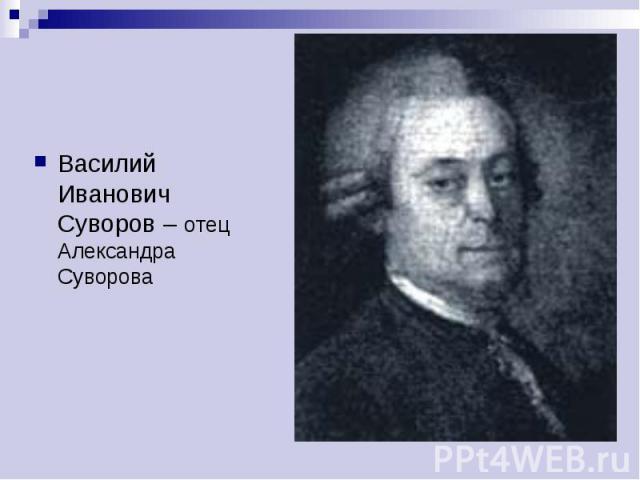 Василий Иванович Суворов – отец Александра Суворова