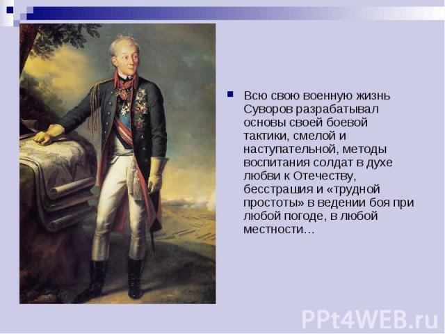Всю свою военную жизнь Суворов разрабатывал основы своей боевой тактики, смелой и наступательной, методы воспитания солдат в духе любви к Отечеству, бесстрашия и «трудной простоты» в ведении боя при любой погоде, в любой местности…