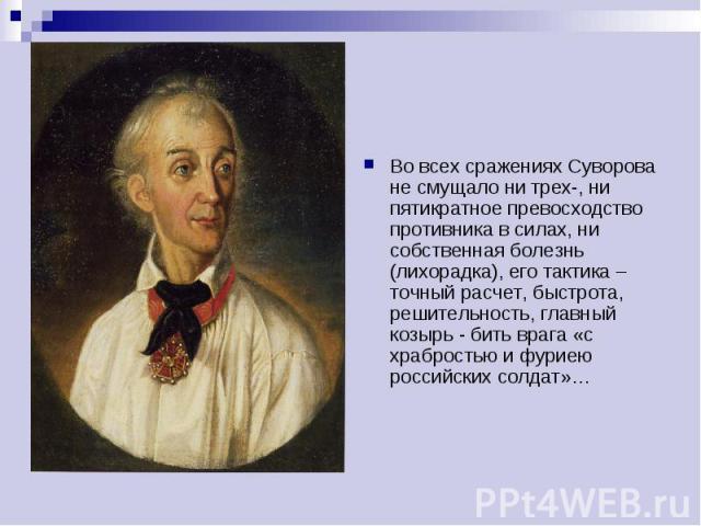 Во всех сражениях Суворова не смущало ни трех-, ни пятикратное превосходство противника в силах, ни собственная болезнь (лихорадка), его тактика – точный расчет, быстрота, решительность, главный козырь - бить врага «с храбростью и фуриею российских …