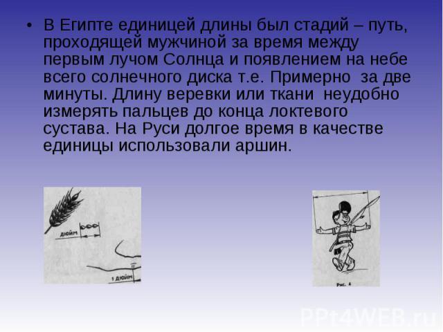 В Египте единицей длины был стадий – путь, проходящей мужчиной за время между первым лучом Солнца и появлением на небе всего солнечного диска т.е. Примерно за две минуты. Длину веревки или ткани неудобно измерять пальцев до конца локтевого сустава. …