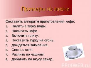 Примеры из жизни Составить алгоритм приготовления кофе:Налить в турку воды.Насып