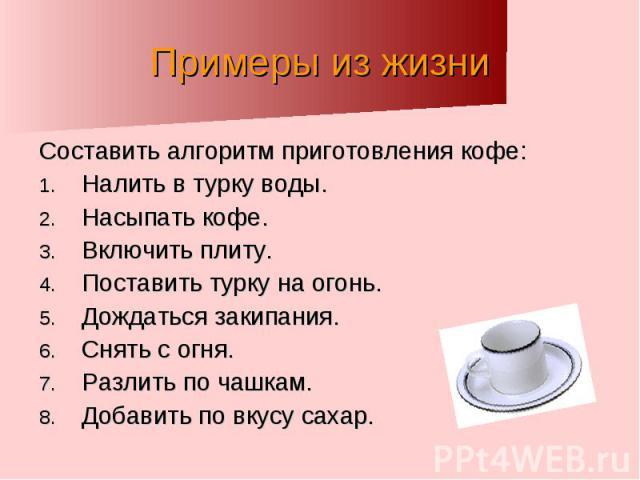 Примеры из жизни Составить алгоритм приготовления кофе:Налить в турку воды.Насыпать кофе.Включить плиту.Поставить турку на огонь.Дождаться закипания.Снять с огня.Разлить по чашкам.Добавить по вкусу сахар.