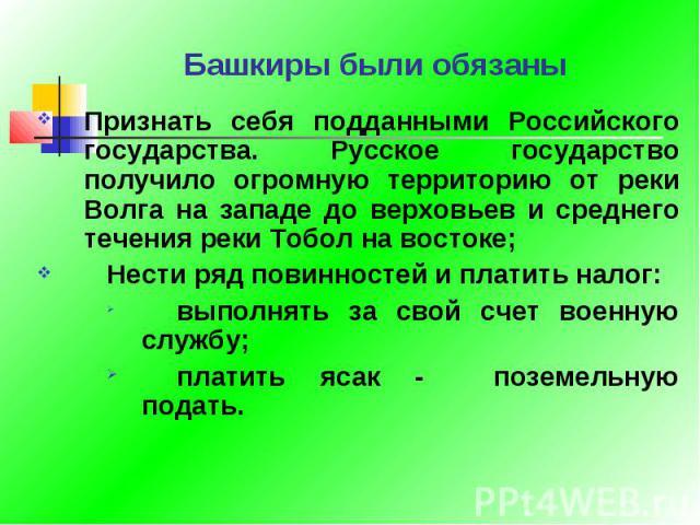 Башкиры были обязаны Признать себя подданными Российского государства. Русское государство получило огромную территорию от реки Волга на западе до верховьев и среднего течения реки Тобол на востоке;Нести ряд повинностей и платить налог:выполнять за …