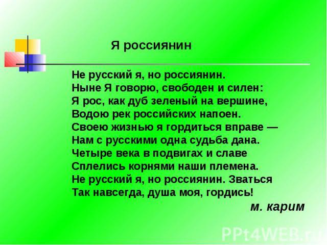 Я россиянинНе русский я, но россиянин. Ныне Я говорю, свободен и силен: Я рос, как дуб зеленый на вершине, Водою рек российских напоен.Своею жизнью я гордиться вправе — Нам с русскими одна судьба дана. Четыре века в подвигах и славе Сплелись корнями…