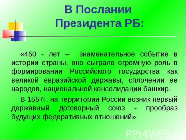 В Послании Президента РБ: «450 - лет – знаменательное событие в истории страны, оно сыграло огромную роль в формировании Российского государства как великой евразийской державы, сплочении ее народов, национальной консолидации башкир.В 1557г. на терр…