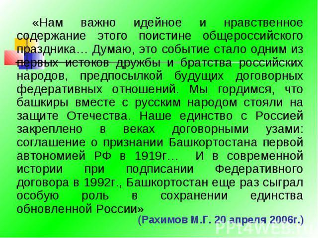 «Нам важно идейное и нравственное содержание этого поистине общероссийского праздника… Думаю, это событие стало одним из первых истоков дружбы и братства российских народов, предпосылкой будущих договорных федеративных отношений. Мы гордимся, что ба…
