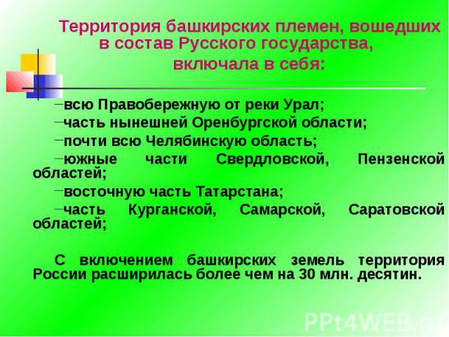Территория башкирских племен, вошедших в состав Русского государства, включала в себя:всю Правобережную от реки Урал;часть нынешней Оренбургской области;почти всю Челябинскую область;южные части Свердловской, Пензенской областей; восточную часть Тат…