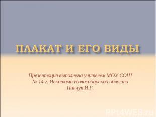 Плакат и его виды Презентация выполнена учителем МОУ СОШ № 14 г. Искитима Новоси
